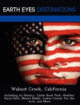 Walnut Creek, California: Including Its History, Castle Rock Park, Heather Farm Park, Mount Diablo, Lesher Center for the Arts, and More  by  Johnathan Black