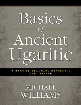 Basics of Ancient Ugaritic: A Concise Grammar, Workbook, and Lexicon  by  Michael James Williams