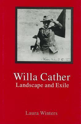 Willa Cather: Landscape and Exile  by  Laura Winters