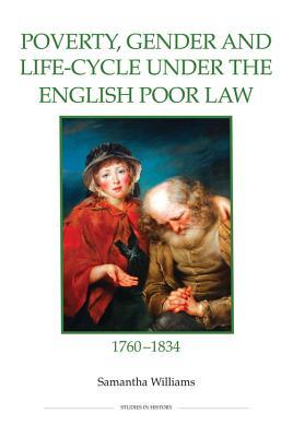 Poverty, Gender and Life-Cycle Under the English Poor Law, 1760-1834 Samantha Williams