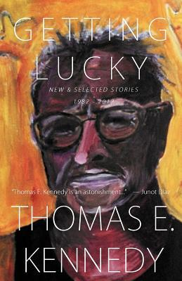 Getting Lucky: New and Selected Stories, 1982-2012 Thomas E. Kennedy