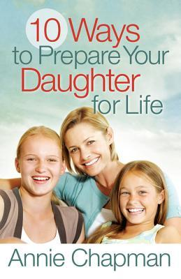 10 Ways to Prepare Your Daughter for Life Annie Chapman