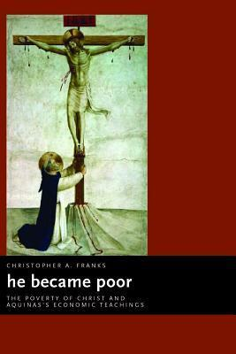 He Became Poor: The Poverty of Christ and Aquinass Economic Teachings Christopher A. Franks