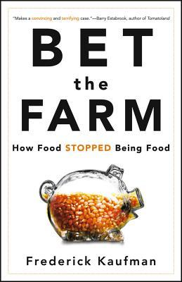 Bet the Farm: How Food Stopped Being Food Frederick Kaufman