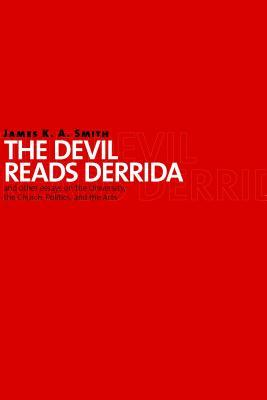The Devil Reads Derrida and Other Essays on the University, the Church, Politics, and the Arts James K.A. Smith