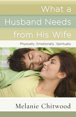 What a Husband Needs from His Wife: *Physically *Emotionally *Spiritually  by  Melanie Chitwood