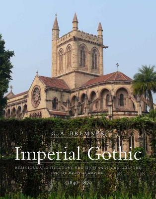 Imperial Gothic: Religious Architecture and High Anglican Culture in the British Empire, 1840-1870 G.A. Bremner