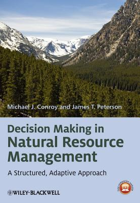 Decision Making in Natural Resource Management Decision Making in Natural Resource Management: A Structured, Adaptive Approach a Structured, Adaptive Approach  by  Michael J. Conroy