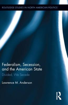 Federalism, Secession, and the American State: Divided, We Secede  by  Lawrence M. Anderson