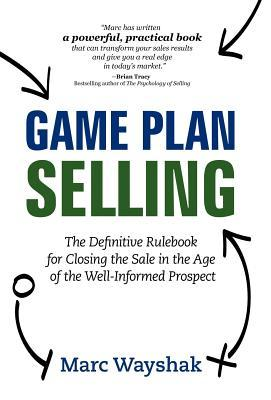 Game Plan Selling: The Definitive Rulebook for Closing the Sale in the Age of the Well-Informed Prospect  by  Marc Wayshak