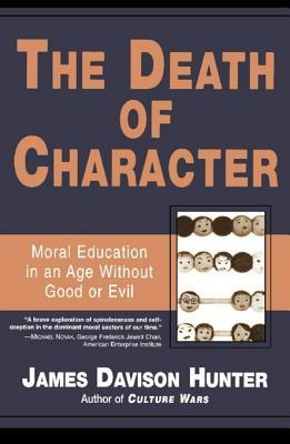 Death of Character: Moral Education in an Age Without Good or Evil  by  James Davison Hunter