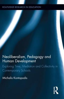 Neoliberalism, Pedagogy and Human Development: Exploring Time, Mediation and Collectivity in Contemporary Schools Michalis Kontopodis