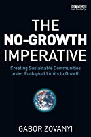 The No-Growth Imperative: Creating Sustainable Communities Under Ecological Limits to Growth Gabor Zovanyi