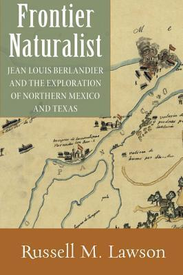 Frontier Naturalist: Jean Louis Berlandier and the Exploration of Northern Mexico and Texas Russell M. Lawson