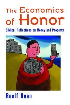 The Economics of Honor: Biblical Reflections on Money and Property Roelf Haan
