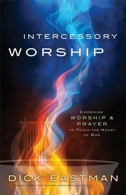 Intercessory Worship: Combining Worship and Prayer to Touch the Heart of God Dick Eastman