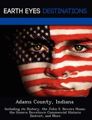 Adams County, Indiana: Including Its History, the John S. Bowers House, the Geneva Downtown Commercial Historic District, and More Violette Verne