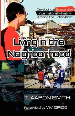 Living in the Neighborhood: Developing a Sustainable Incarnational Ministry Among the Urban Poor T. Aaron Smith