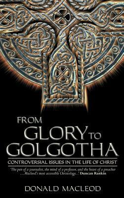 From Glory to Golgotha: Controversal Issues in the Life of Christ  by  Donald MacLeod