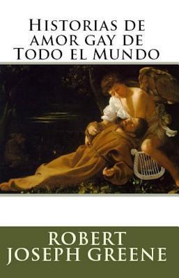 Historias de Amor Gay de Todo El Mundo  by  Robert Joseph Greene