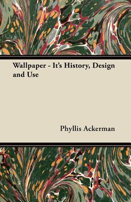 Wallpaper - Its History, Design and Use Phyllis Ackerman
