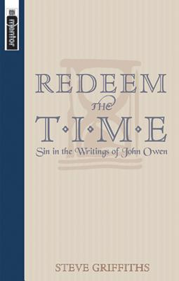 Redeem the Time: Sin in the Writings of John Owen Steve Griffiths