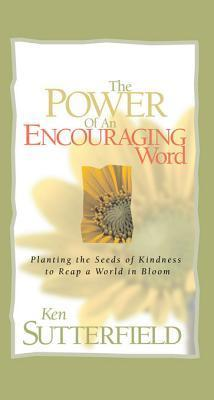 The Power of an Encouraging Word: Planting the Seeds of Kindness to Reap a World in Bloom Ken Sutterfield