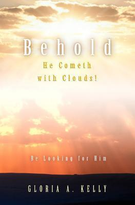Behold He Cometh with Clouds! Be Looking for Him Gloria A Kelly