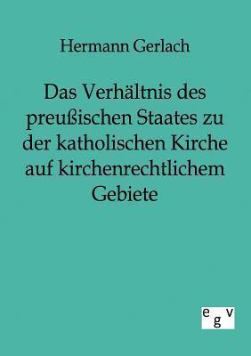 Das Verh Ltnis Des Preu Ischen Staates Zu Der Katholischen Kirche Auf Kirchenrechtlichem Gebiete Hermann Gerlach