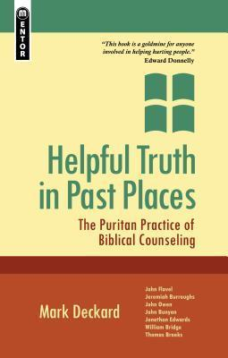 Helpful Truth In Past Places: The Puritan Practice Of Biblical Counselling  by  Mark A. Deckard