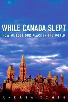 While Canada Slept: How We Lost Our Place in the World Andrew Cohen
