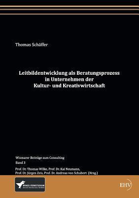 Leitbildentwicklung ALS Beratungsprozess in Unternehmen Der Kultur- Und Kreativwirtschaft Thomas Schäffer