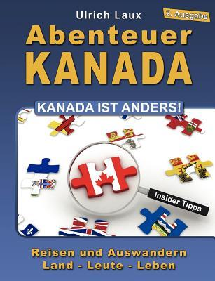 Abenteuer Kanada – Kanada ist anders!: Reisen und Auswandern – Land – Leute – Leben  by  Ulrich Laux