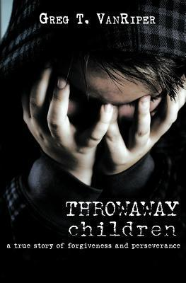 Throwaway Children: A True Story of Forgiveness and Perseverance Greg T Vanriper