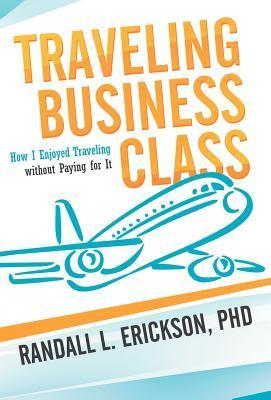 Traveling Business Class: How I Enjoyed Traveling Without Paying for It Randall L. Erickson