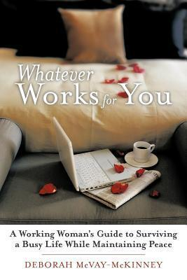 Whatever Works for You: A Working Womans Guide to Surviving a Busy Life While Maintaining Peace Deborah McVay-McKinney