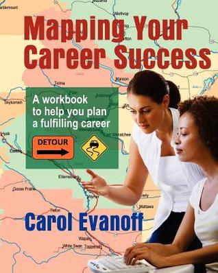 Mapping Your Career Success: A Workbook to Help You Plan a Fulfilling Career Carol Evanoff