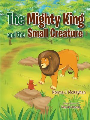 The Mighty King and the Small Creature Norma J. McKayhan