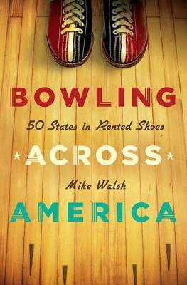 Bowling Across America: 50 States in Rented Shoes  by  Mike Walsh