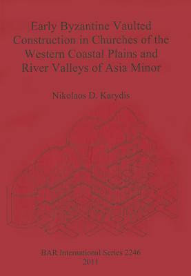 Early Byzantine Vaulted Construction in Churches of the Western Coastal Plains and River Valleys of Asia Minor Nikolaos D. Karydis