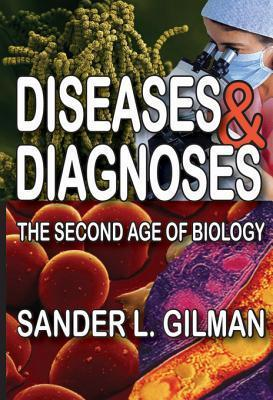 Diseases and Diagnoses: The Second Age of Biology Sander L. Gilman