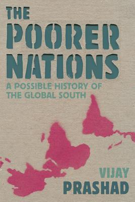 The Poorer Nations: A Possible History of the Global South  by  Vijay Prashad