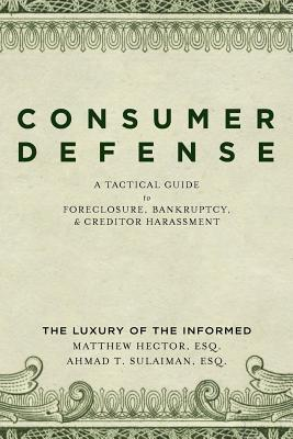 Consumer Defense: A Tactical Guide to Foreclosure, Bankruptcy, and Creditor Harassment: The Luxury of the Informed Matthew Hector