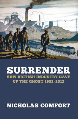 Surrender: How British Industry Gave Up the Ghost 1952-2012 Nicholas Comfort