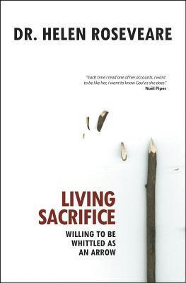Living Sacrifice: Willing to Be Whittled as an Arrow  by  Helen Roseveare