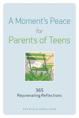 A Moments Peace for Parents of Teens: 365 Rejuvenating Reflections  by  Patricia Hoolihan