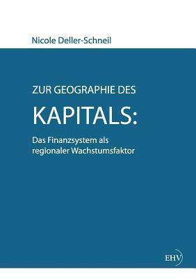 Zur Geographie Des Kapitals: Das Finanzsystem ALS Regionaler Wachstumsfaktor  by  Nicole Deller-Schneil
