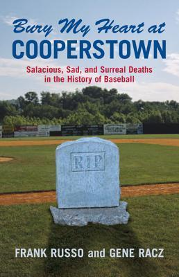Bury My Heart at Cooperstown: Salacious, Sad, and Surreal Deaths in the History of Baseball Frank Russo