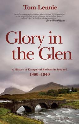 Glory in the Glen: A History of Evangelical Revivals in Scotland 1880-1940 Tom Lennie