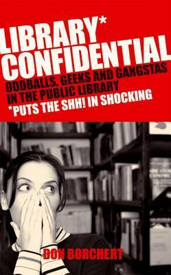 Library Confidential: Oddballs, Geeks, and Gangstas in the Public Library  by  Don Borchett